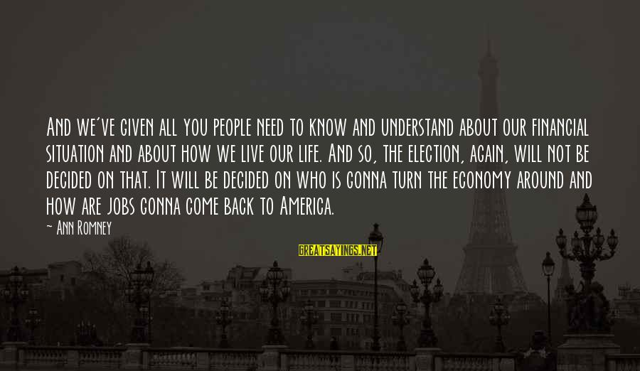 Understand The Situation Sayings By Ann Romney: And we've given all you people need to know and understand about our financial situation