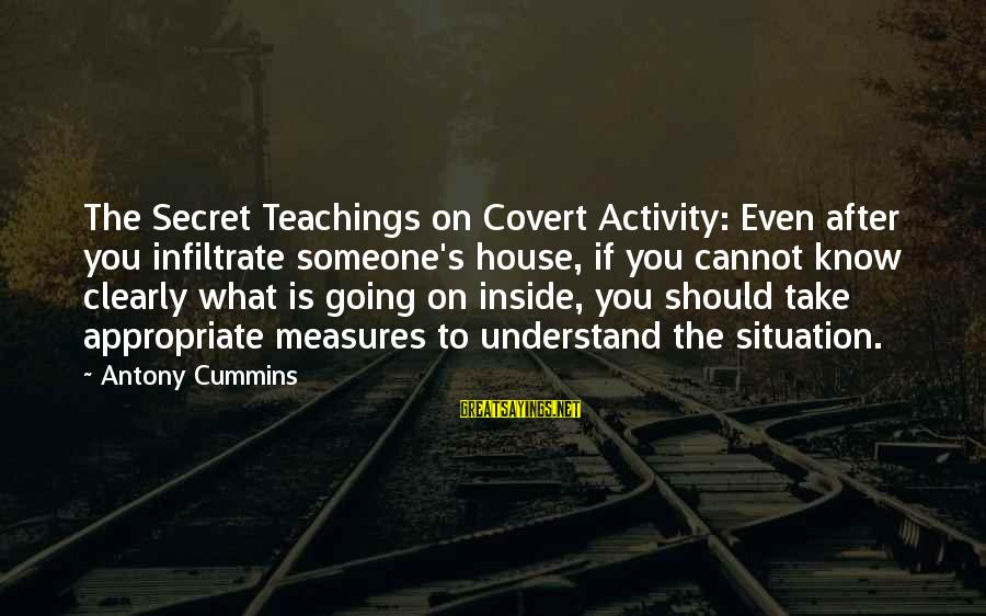 Understand The Situation Sayings By Antony Cummins: The Secret Teachings on Covert Activity: Even after you infiltrate someone's house, if you cannot