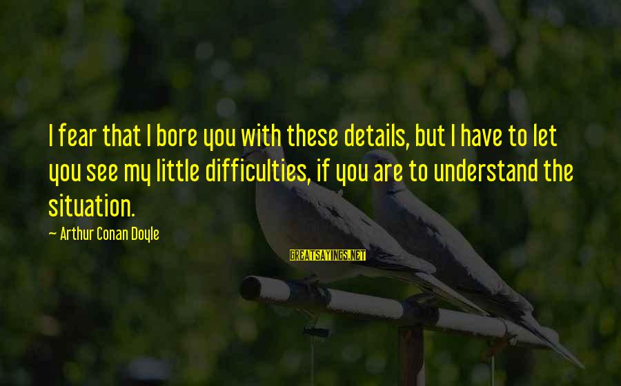 Understand The Situation Sayings By Arthur Conan Doyle: I fear that I bore you with these details, but I have to let you