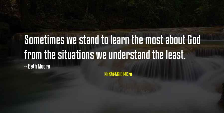 Understand The Situation Sayings By Beth Moore: Sometimes we stand to learn the most about God from the situations we understand the