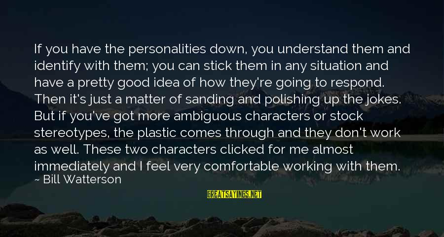 Understand The Situation Sayings By Bill Watterson: If you have the personalities down, you understand them and identify with them; you can