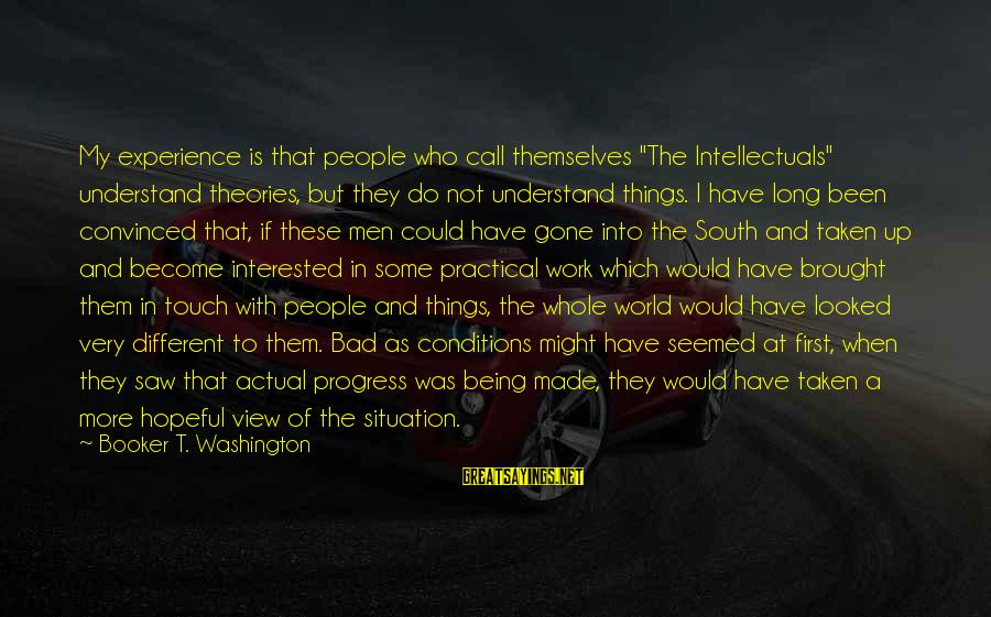 """Understand The Situation Sayings By Booker T. Washington: My experience is that people who call themselves """"The Intellectuals"""" understand theories, but they do"""