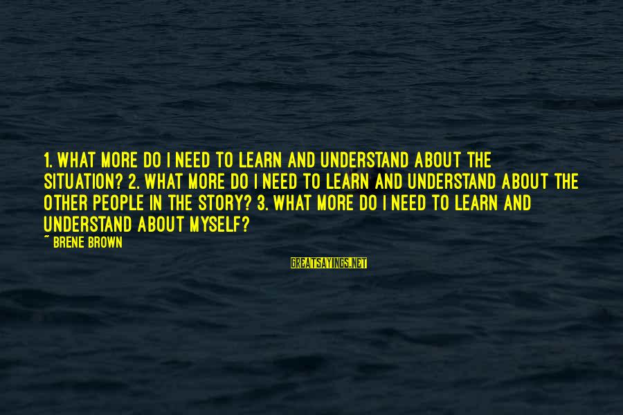Understand The Situation Sayings By Brene Brown: 1. What more do I need to learn and understand about the situation? 2. What