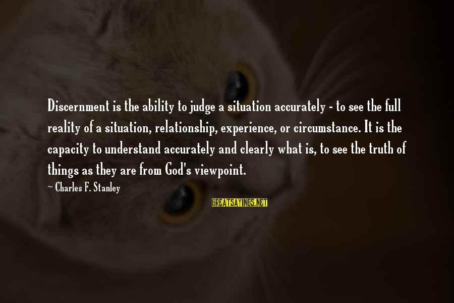 Understand The Situation Sayings By Charles F. Stanley: Discernment is the ability to judge a situation accurately - to see the full reality
