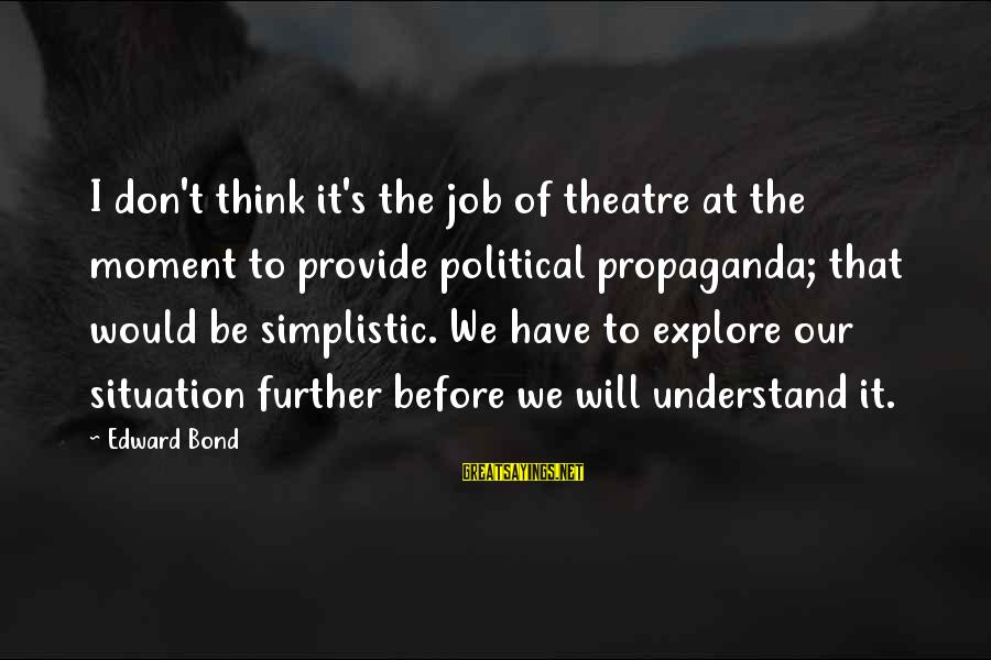 Understand The Situation Sayings By Edward Bond: I don't think it's the job of theatre at the moment to provide political propaganda;