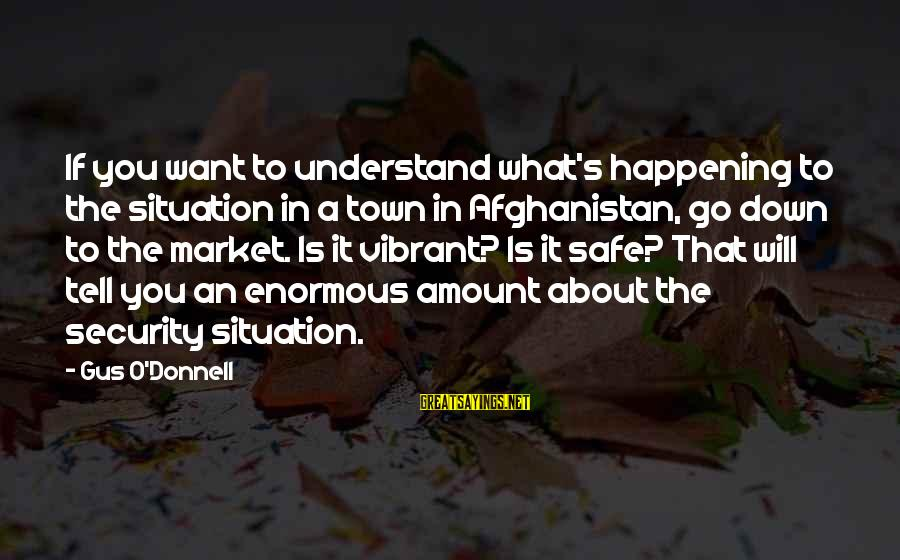 Understand The Situation Sayings By Gus O'Donnell: If you want to understand what's happening to the situation in a town in Afghanistan,