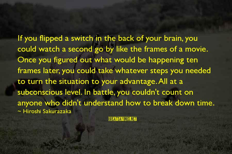 Understand The Situation Sayings By Hiroshi Sakurazaka: If you flipped a switch in the back of your brain, you could watch a
