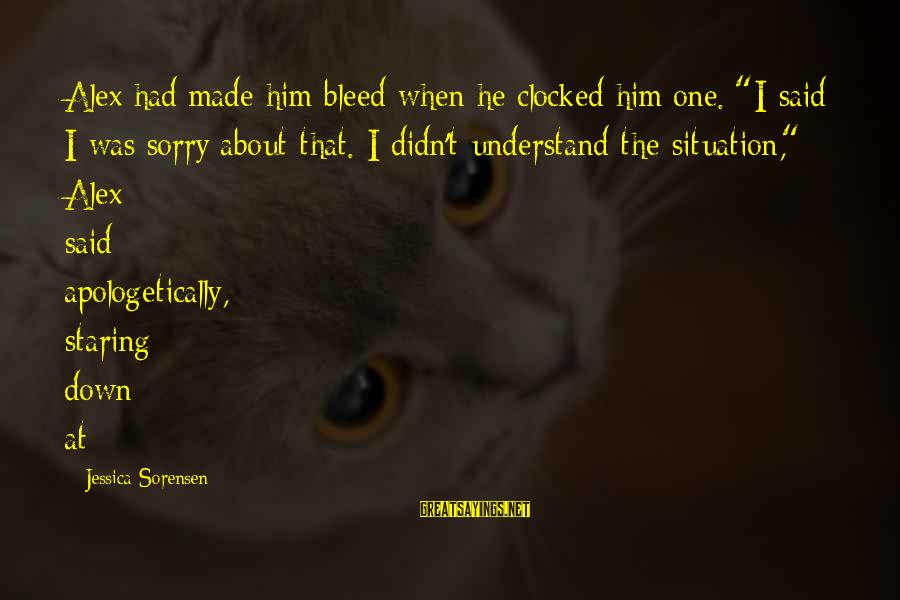 """Understand The Situation Sayings By Jessica Sorensen: Alex had made him bleed when he clocked him one. """"I said I was sorry"""