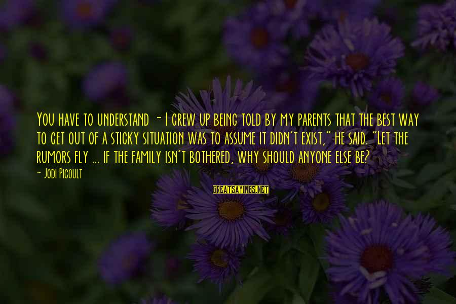 Understand The Situation Sayings By Jodi Picoult: You have to understand - I grew up being told by my parents that the