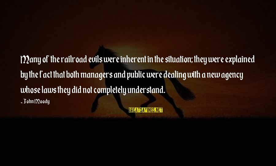 Understand The Situation Sayings By John Moody: Many of the railroad evils were inherent in the situation; they were explained by the