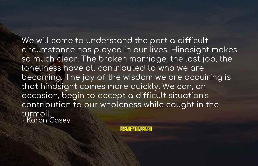 Understand The Situation Sayings By Karan Casey: We will come to understand the part a difficult circumstance has played in our lives.