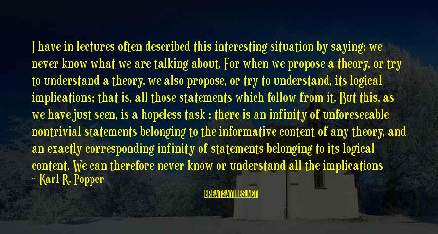 Understand The Situation Sayings By Karl R. Popper: I have in lectures often described this interesting situation by saying: we never know what