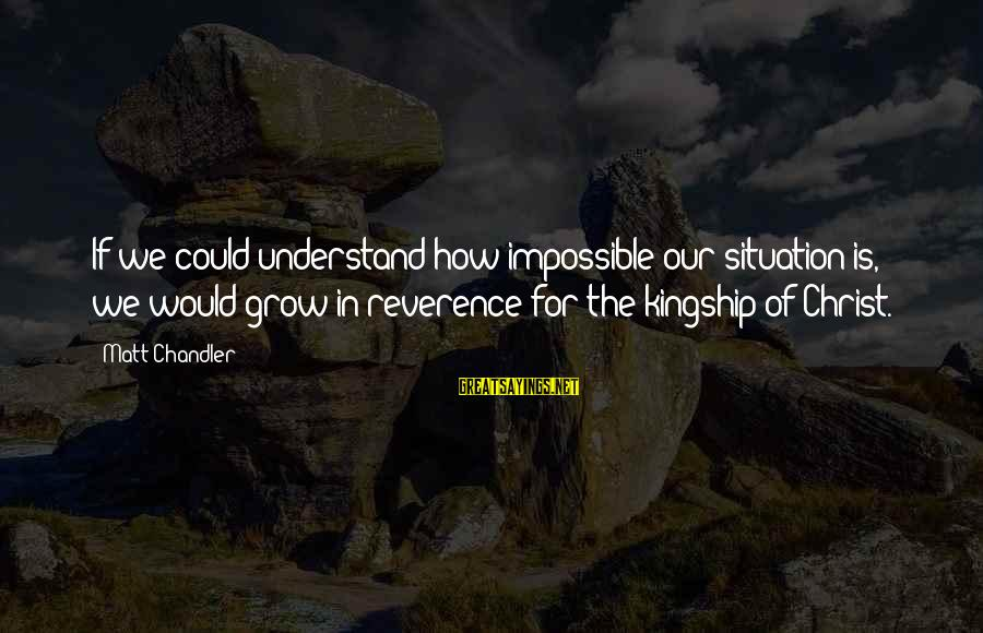 Understand The Situation Sayings By Matt Chandler: If we could understand how impossible our situation is, we would grow in reverence for