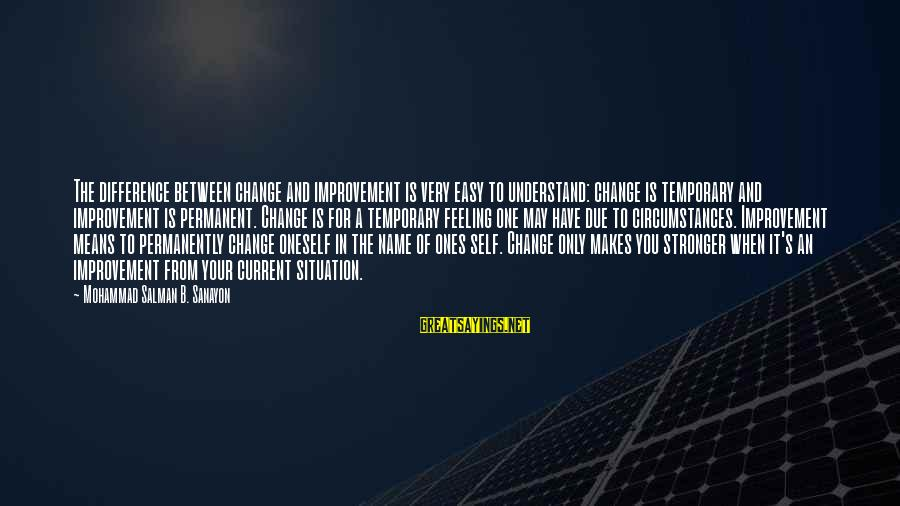 Understand The Situation Sayings By Mohammad Salman B. Sanayon: The difference between change and improvement is very easy to understand: change is temporary and