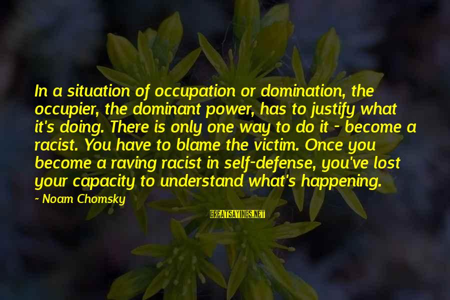 Understand The Situation Sayings By Noam Chomsky: In a situation of occupation or domination, the occupier, the dominant power, has to justify