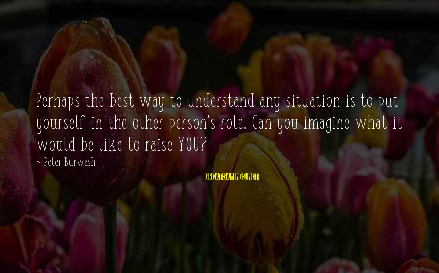 Understand The Situation Sayings By Peter Burwash: Perhaps the best way to understand any situation is to put yourself in the other