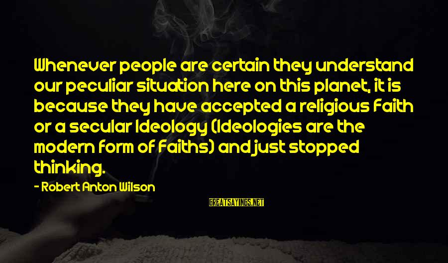 Understand The Situation Sayings By Robert Anton Wilson: Whenever people are certain they understand our peculiar situation here on this planet, it is
