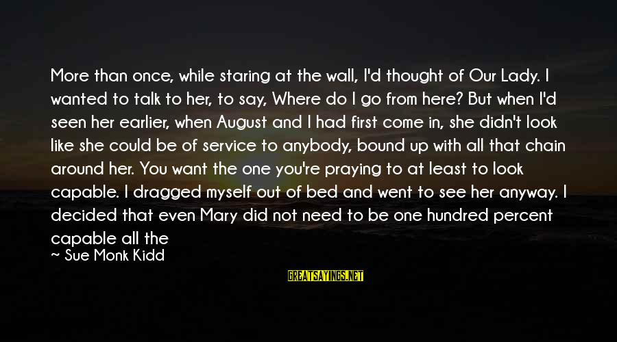 Understand The Situation Sayings By Sue Monk Kidd: More than once, while staring at the wall, I'd thought of Our Lady. I wanted
