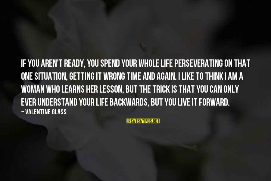 Understand The Situation Sayings By Valentine Glass: If you aren't ready, you spend your whole life perseverating on that one situation, getting