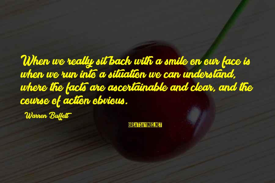 Understand The Situation Sayings By Warren Buffett: When we really sit back with a smile on our face is when we run