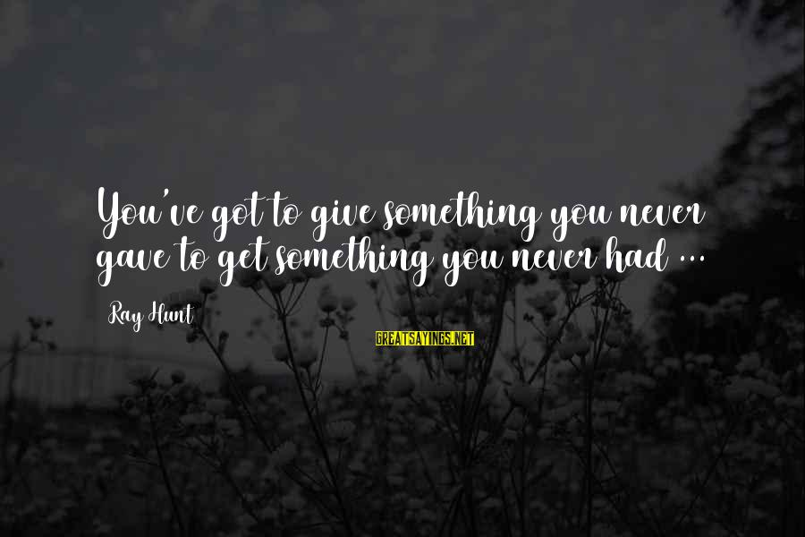 Understand Wife Feelings Sayings By Ray Hunt: You've got to give something you never gave to get something you never had ...