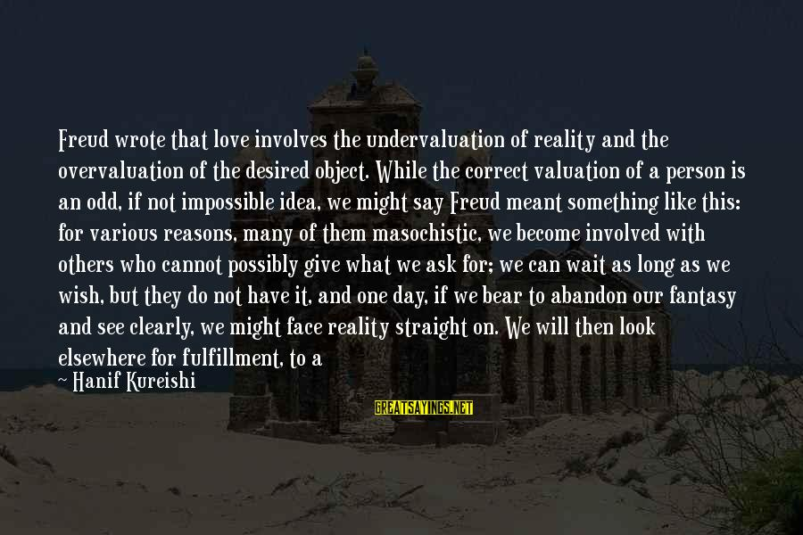 Undervaluation Sayings By Hanif Kureishi: Freud wrote that love involves the undervaluation of reality and the overvaluation of the desired