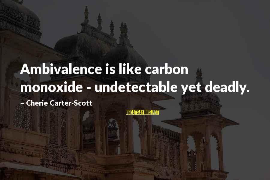 Undetectable Sayings By Cherie Carter-Scott: Ambivalence is like carbon monoxide - undetectable yet deadly.