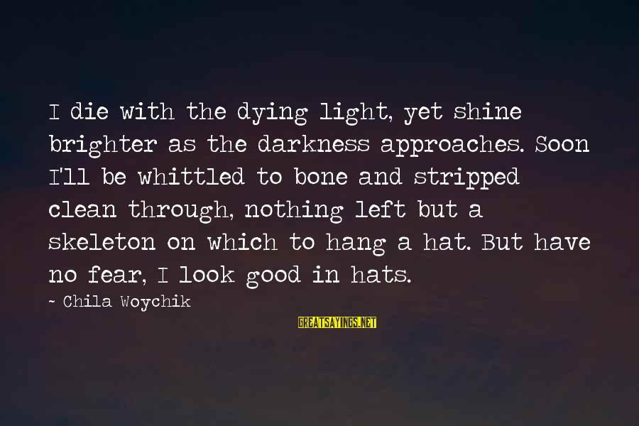 Undetectable Sayings By Chila Woychik: I die with the dying light, yet shine brighter as the darkness approaches. Soon I'll