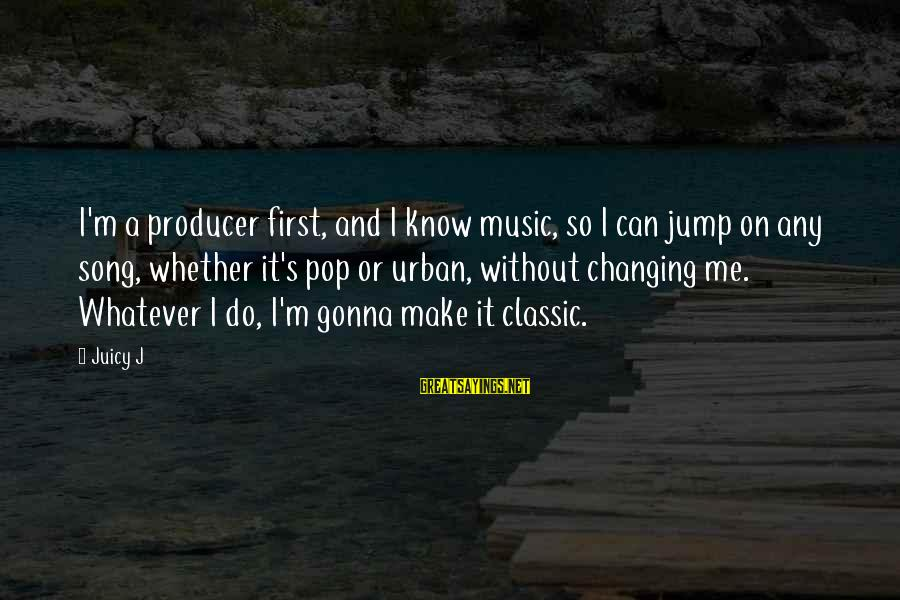 Undetectable Sayings By Juicy J: I'm a producer first, and I know music, so I can jump on any song,