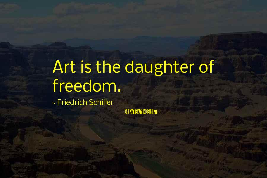 Undrawn Sayings By Friedrich Schiller: Art is the daughter of freedom.
