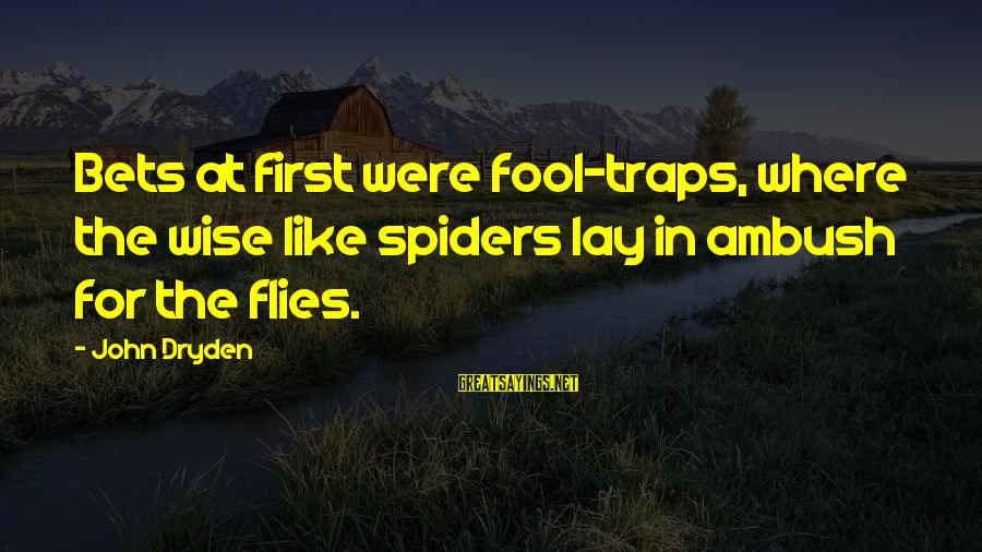 Undrawn Sayings By John Dryden: Bets at first were fool-traps, where the wise like spiders lay in ambush for the
