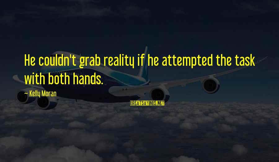 Undrawn Sayings By Kelly Moran: He couldn't grab reality if he attempted the task with both hands.