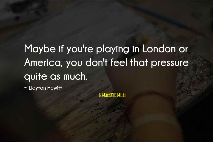 Undrawn Sayings By Lleyton Hewitt: Maybe if you're playing in London or America, you don't feel that pressure quite as