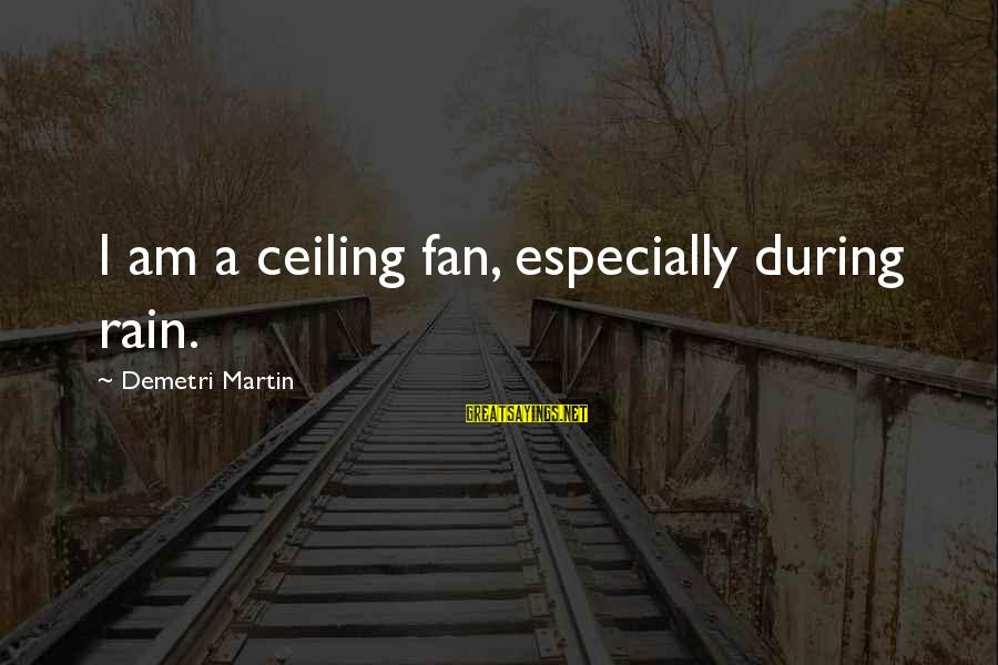Uneducated Teachers Sayings By Demetri Martin: I am a ceiling fan, especially during rain.