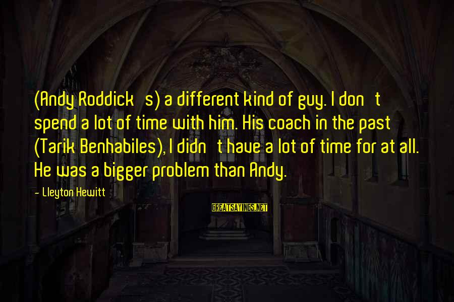 Uneducated Teachers Sayings By Lleyton Hewitt: (Andy Roddick's) a different kind of guy. I don't spend a lot of time with