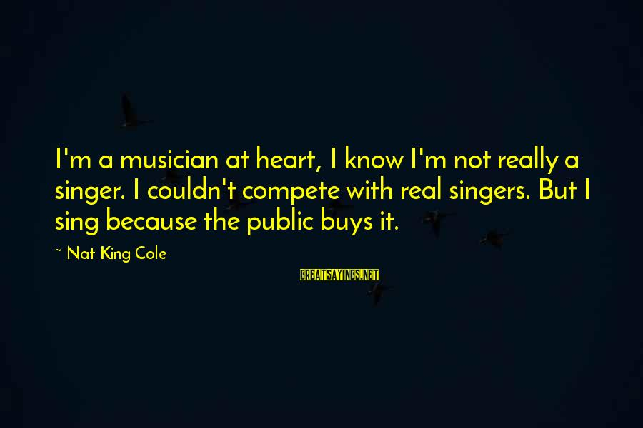 Uneducated Teachers Sayings By Nat King Cole: I'm a musician at heart, I know I'm not really a singer. I couldn't compete
