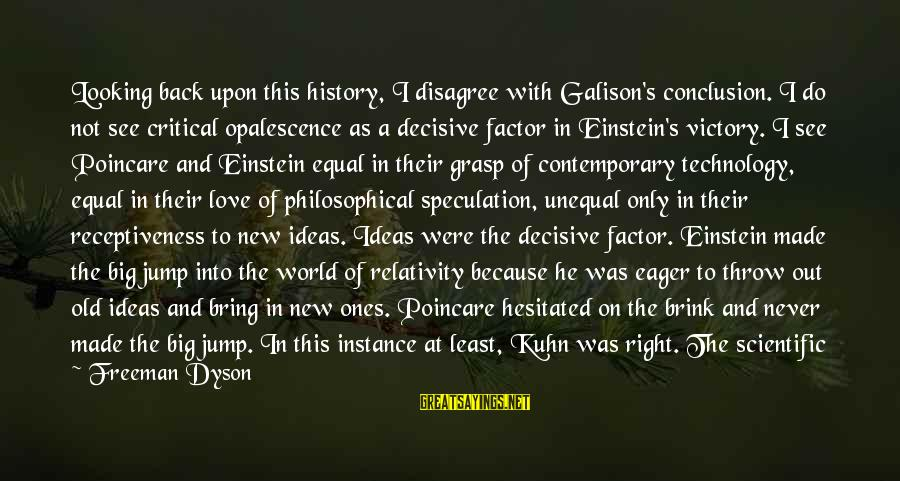 Unequal Love Sayings By Freeman Dyson: Looking back upon this history, I disagree with Galison's conclusion. I do not see critical