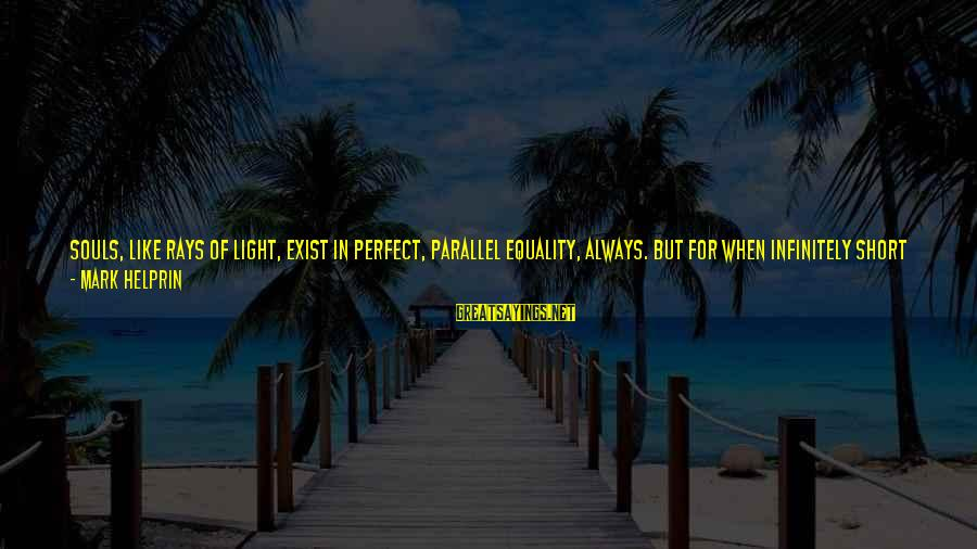 Unequal Love Sayings By Mark Helprin: Souls, like rays of light, exist in perfect, parallel equality, always. But for when infinitely