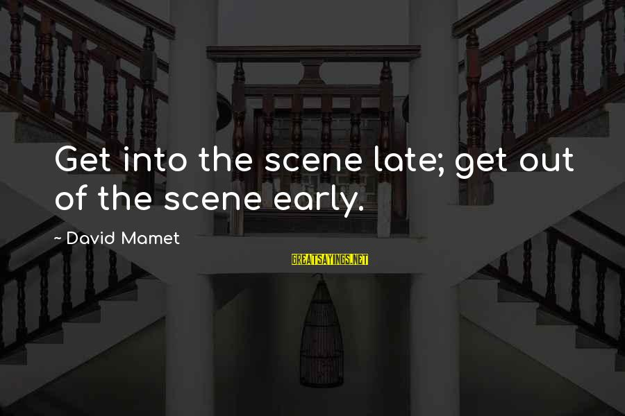 Unfanciable Sayings By David Mamet: Get into the scene late; get out of the scene early.