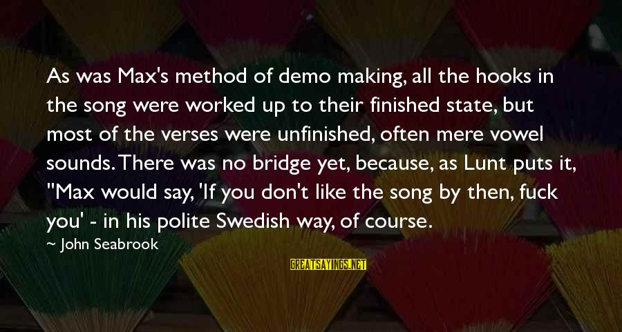 Unfinished Song Sayings By John Seabrook: As was Max's method of demo making, all the hooks in the song were worked