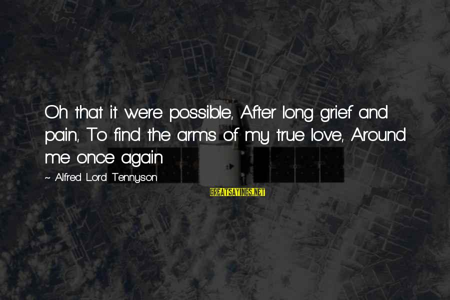 Unhistorically Sayings By Alfred Lord Tennyson: Oh that it were possible, After long grief and pain, To find the arms of