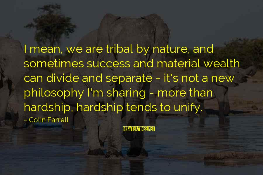 Unify Sayings By Colin Farrell: I mean, we are tribal by nature, and sometimes success and material wealth can divide