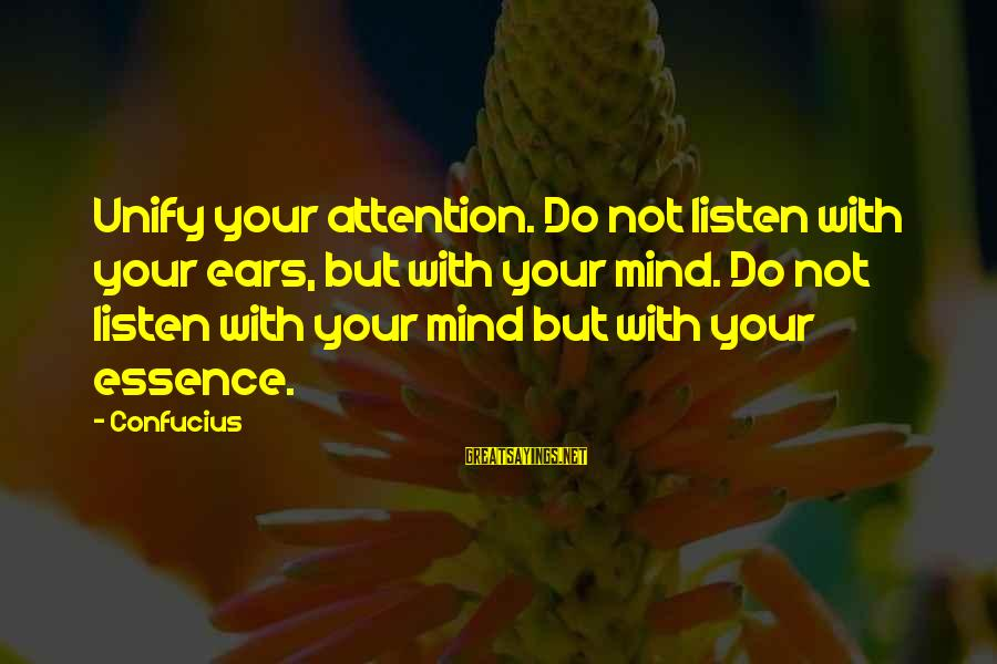Unify Sayings By Confucius: Unify your attention. Do not listen with your ears, but with your mind. Do not