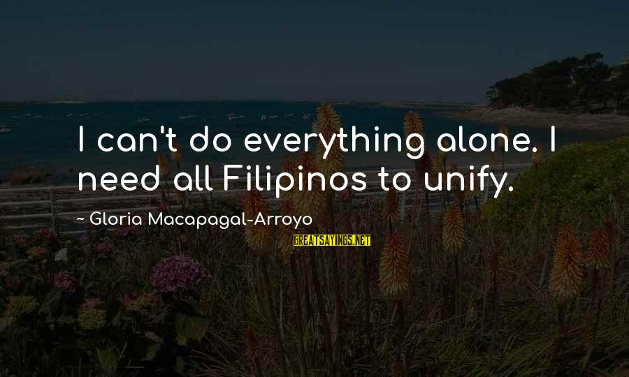 Unify Sayings By Gloria Macapagal-Arroyo: I can't do everything alone. I need all Filipinos to unify.
