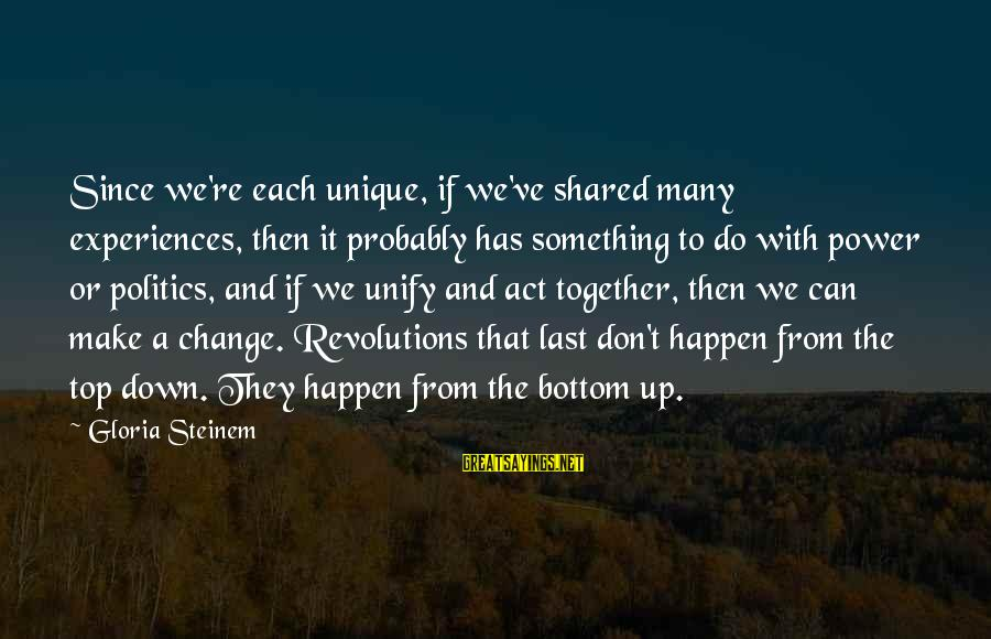 Unify Sayings By Gloria Steinem: Since we're each unique, if we've shared many experiences, then it probably has something to