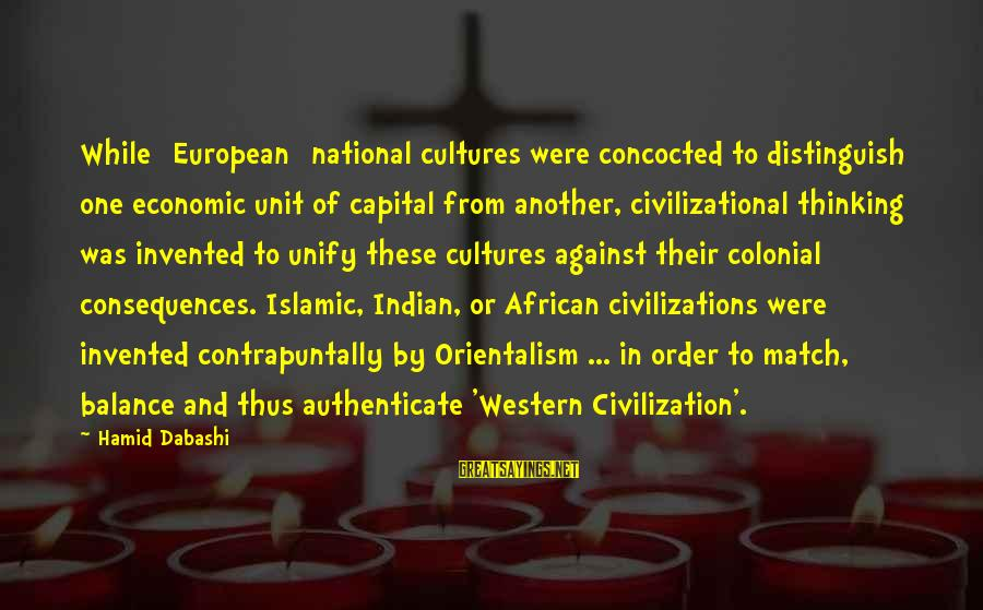 Unify Sayings By Hamid Dabashi: While [European] national cultures were concocted to distinguish one economic unit of capital from another,
