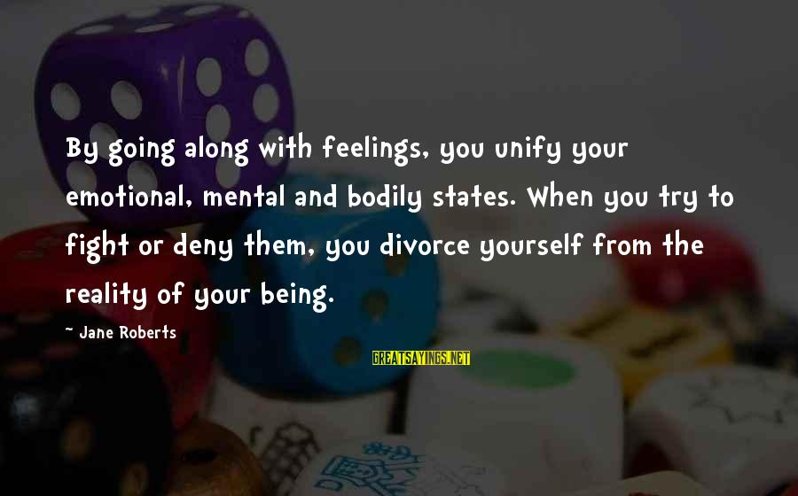 Unify Sayings By Jane Roberts: By going along with feelings, you unify your emotional, mental and bodily states. When you