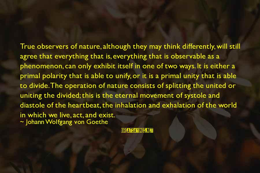 Unify Sayings By Johann Wolfgang Von Goethe: True observers of nature, although they may think differently, will still agree that everything that