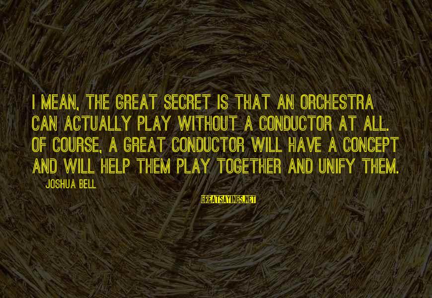 Unify Sayings By Joshua Bell: I mean, the great secret is that an orchestra can actually play without a conductor
