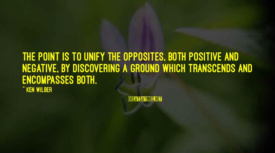 Unify Sayings By Ken Wilber: The point is to unify the opposites, both positive and negative, by discovering a ground